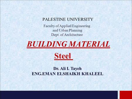 BUILDING MATERIAL PALESTINE UNIVERSITY Steel Dr. Ali I. Tayeh ENG.EMAN ELSHAIKH KHALEEL Faculty of Applied Engineering and Urban Planning Dept. of Architecture.