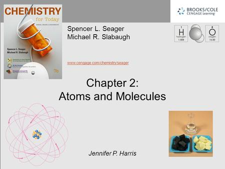 Spencer L. Seager Michael R. Slabaugh www.cengage.com/chemistry/seager Jennifer P. Harris Chapter 2: Atoms and Molecules.