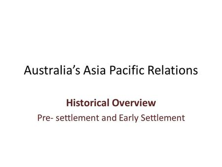 Australia's Asia Pacific Relations Historical Overview Pre- settlement and Early Settlement.