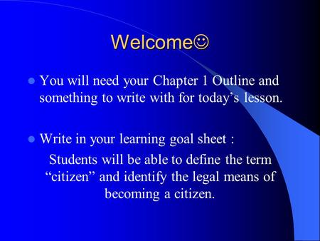 Welcome Welcome You will need your Chapter 1 Outline and something to write with for today's lesson. Write in your learning goal sheet : Students will.