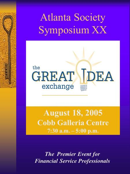Atlanta Society Symposium XX August 18, 2005 Cobb Galleria Centre 7:30 a.m. – 5:00 p.m. The Premier Event for Financial Service Professionals.