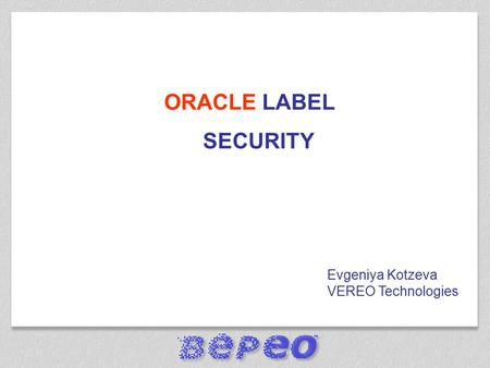 ORACLE LABEL SECURITY Evgeniya Kotzeva VEREO Technologies.