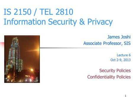 1 IS 2150 / TEL 2810 Information Security & Privacy James Joshi Associate Professor, SIS Lecture 6 Oct 2-9, 2013 Security Policies Confidentiality Policies.