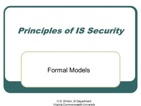 © G. Dhillon, IS Department Virginia Commonwealth University Principles of IS Security Formal Models.