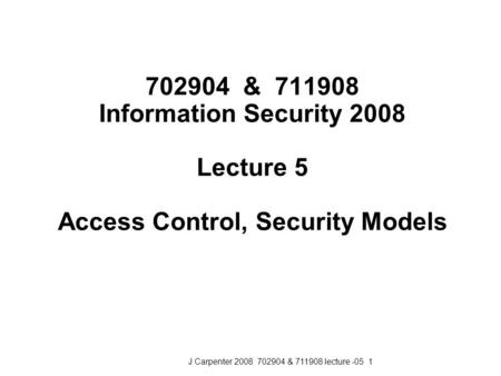 J Carpenter 2008 702904 & 711908 lecture -05 1 702904 & 711908 Information Security 2008 Lecture 5 Access Control, Security Models.