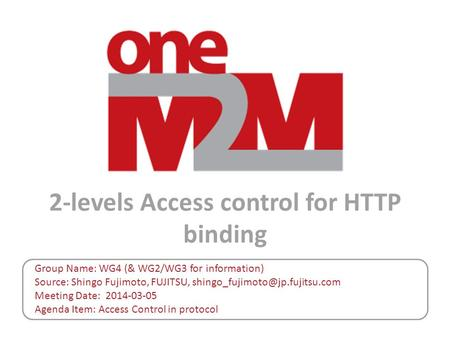 2-levels Access control for HTTP binding Group Name: WG4 (& WG2/WG3 for information) Source: Shingo Fujimoto, FUJITSU, Meeting.