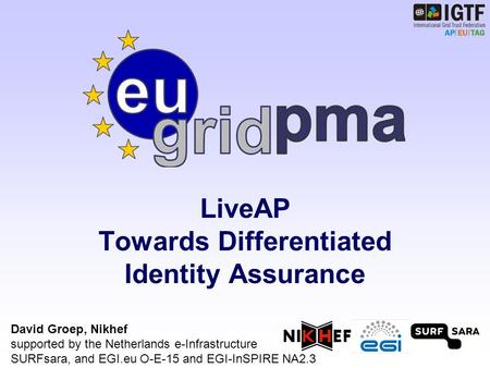 LiveAP Towards Differentiated Identity Assurance David Groep, Nikhef supported by the Netherlands e-Infrastructure SURFsara, and EGI.eu O-E-15 and EGI-InSPIRE.