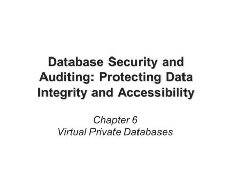 Database Security and Auditing: Protecting Data Integrity and Accessibility Chapter 6 Virtual Private Databases.