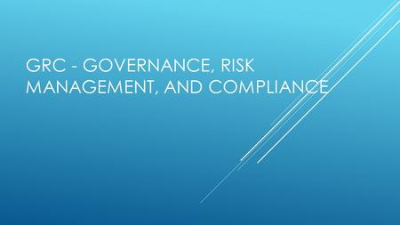 GRC - GOVERNANCE, RISK MANAGEMENT, AND COMPLIANCE.