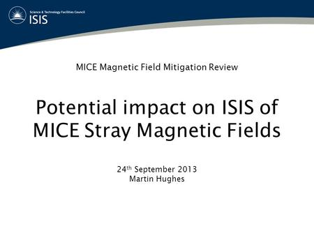 MICE Magnetic Field Mitigation Review Potential impact on ISIS of MICE Stray Magnetic Fields 24 th September 2013 Martin Hughes.