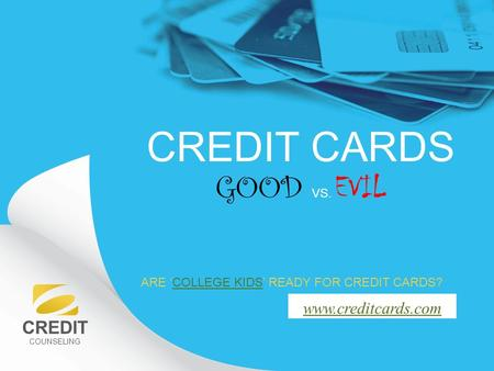 CREDIT COUNSELING www.creditcards.com CREDIT CARDS GOOD VS. EVIL ARE 'COLLEGE KIDS' READY FOR CREDIT CARDS?COLLEGE KIDS.