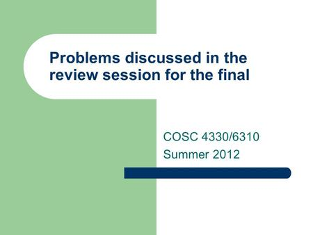 Problems discussed in the review session for the final COSC 4330/6310 Summer 2012.