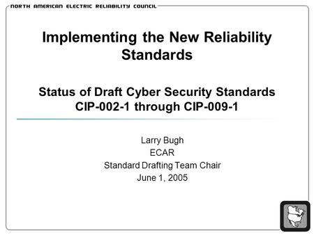 Implementing the New Reliability Standards Status of Draft Cyber Security Standards CIP-002-1 through CIP-009-1 Larry Bugh ECAR Standard Drafting Team.