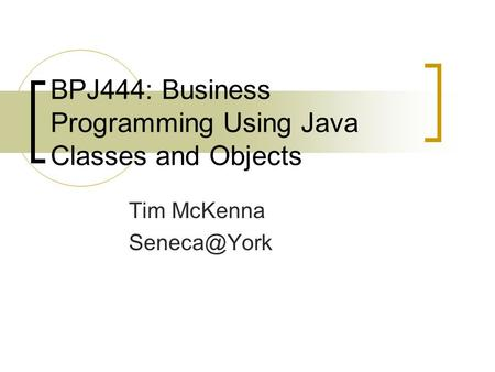 BPJ444: Business Programming Using Java Classes and Objects Tim McKenna