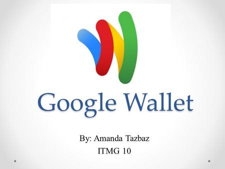 Google Wallet By: Amanda Tazbaz ITMG 10. How it works ● Download application on Android smartphone ● Set up payment information ● Shop in store ● Click.