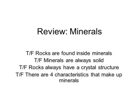 Review: Minerals T/F Rocks are found inside minerals