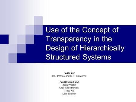 Use of the Concept of Transparency in the Design of Hierarchically Structured Systems Paper by: D.L. Parnas and D.P. Siewiorek Presentation by: Josh Wetzel.