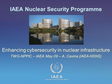 IAEA International Atomic Energy Agency IAEA Nuclear Security Programme Enhancing cybersecurity in nuclear infrastructure TWG-NPPIC – IAEA May 09 – A.