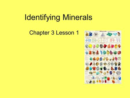 Identifying Minerals Chapter 3 Lesson 1. Big Ideas The properties of rocks and minerals reflect the processes that formed them. How to identify common.