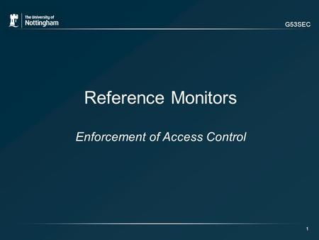 G53SEC 1 Reference Monitors Enforcement of Access Control.