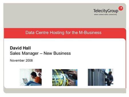 1 November 2008 David Hall Sales Manager – New Business Data Centre Hosting for the M-Business.