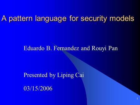 1 A pattern language for security models Eduardo B. Fernandez and Rouyi Pan Presented by Liping Cai 03/15/2006.