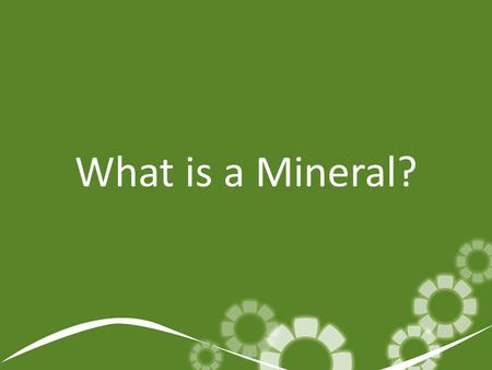 What is a Mineral?. What is a mineral? Minerals are naturally occurring, solid, inorganic compounds or elements.