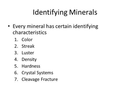 Identifying Minerals Every mineral has certain identifying characteristics 1.Color 2.Streak 3.Luster 4.Density 5.Hardness 6.Crystal Systems 7.Cleavage.
