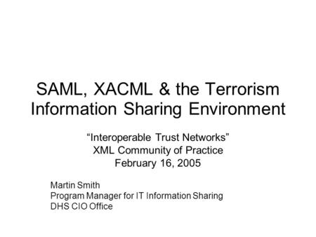 "SAML, XACML & the Terrorism Information Sharing Environment ""Interoperable Trust Networks"" XML Community of Practice February 16, 2005 Martin Smith Program."