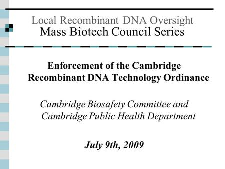 Local Recombinant DNA Oversight Mass Biotech Council Series Enforcement of the Cambridge Recombinant DNA Technology Ordinance Cambridge Biosafety Committee.