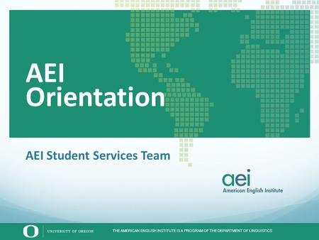 THE AMERICAN ENGLISH INSTITUTE IS A PROGRAM OF THE DEPARTMENT OF LINGUISTICS AEI Student Services Team AEI Orientation.