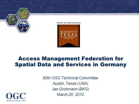 ® Hosted and Sponsored by Access Management Federation for Spatial Data and Services in Germany 80th OGC Technical Committee Austin, Texas (USA) Jan Grohmann.