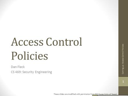 Access Control Policies Dan Fleck CS 469: Security Engineering These slides are modified with permission from Bill Young (Univ of Texas) 11 Coming up: