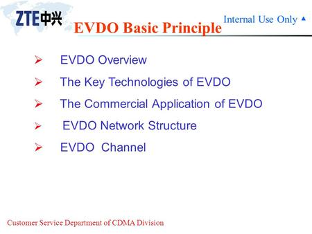 Internal Use Only ▲ Customer Service Department of CDMA Division EVDO Basic Principle  EVDO Overview  The Key Technologies of EVDO  The Commercial Application.
