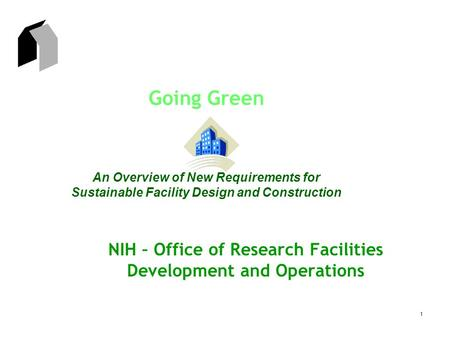 1 Going Green An Overview of New Requirements for Sustainable Facility Design and Construction NIH – Office of Research Facilities Development and Operations.