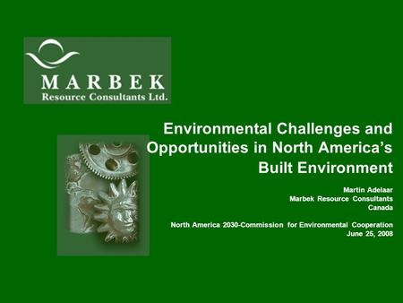 Environmental Challenges and Opportunities in North America's Built Environment Martin Adelaar Marbek Resource Consultants Canada North America 2030-Commission.