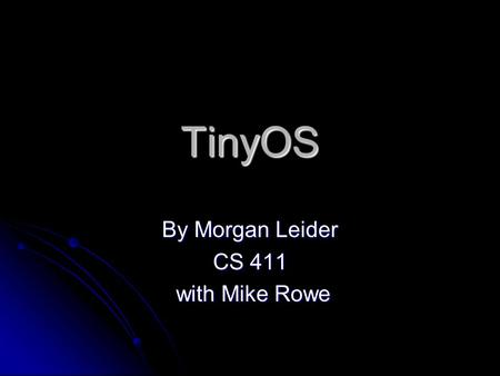 TinyOS By Morgan Leider CS 411 with Mike Rowe with Mike Rowe.