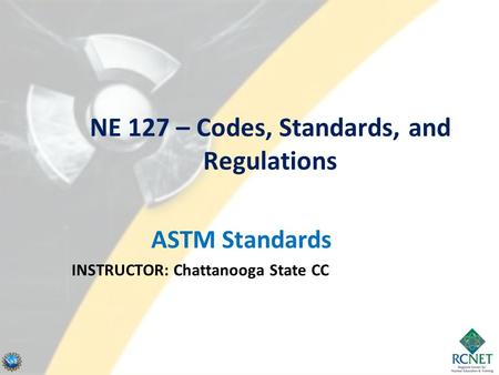 NE 127 – Codes, Standards, and Regulations ASTM Standards INSTRUCTOR: Chattanooga State CC.