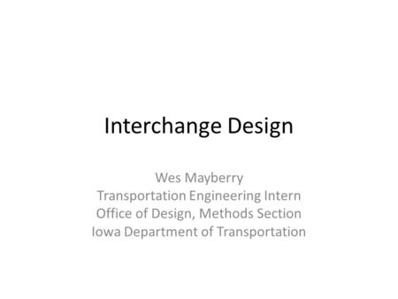 Interchange Design Wes Mayberry Transportation Engineering Intern