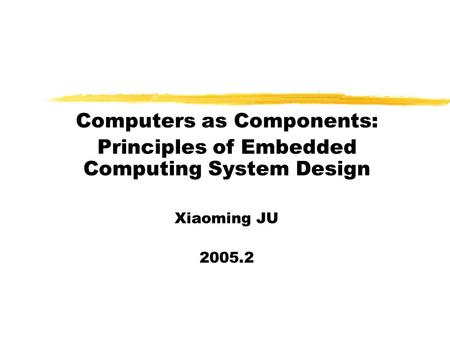 Computers as Components: Principles of Embedded Computing System Design Xiaoming JU 2005.2.