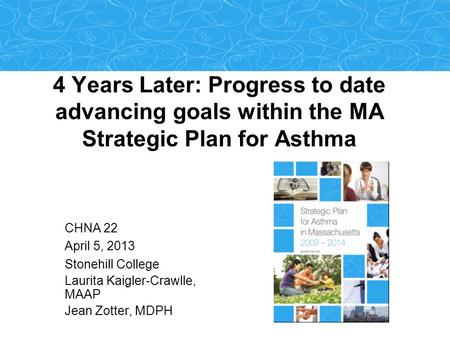 4 Years Later: Progress to date advancing goals within the MA Strategic Plan for Asthma CHNA 22 April 5, 2013 Stonehill College Laurita Kaigler-Crawlle,