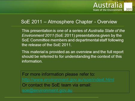 Www.environment.gov.au/soe SoE 2011 – Atmosphere Chapter - Overview This presentation is one of a series of Australia State of the Environment 2011 (SoE.