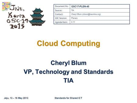 Jeju, 13 – 16 May 2013Standards for Shared ICT Cloud Computing Cheryl Blum VP, Technology and Standards TIA Document No: GSC17-PLEN-45 Source: TIA Contact: