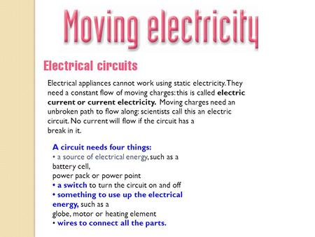 Electrical appliances cannot work using static electricity. They need a constant flow of moving charges: this is called electric current or current electricity.
