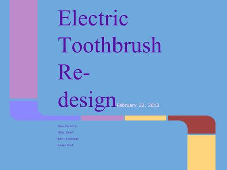Electric Toothbrush Re- design February 22, 2013 Mike DeLancey Molly Streiff Emily Evanchak Kenan Sindi.