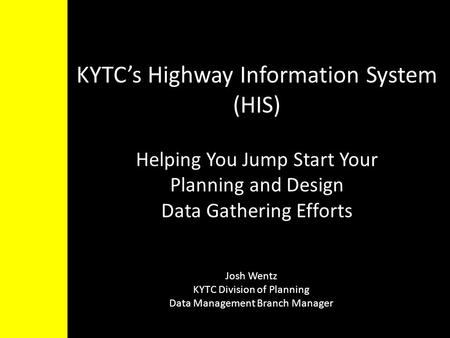 KYTC's Highway Information System (HIS) Helping You Jump Start Your Planning and Design Data Gathering Efforts Josh Wentz KYTC Division of Planning Data.
