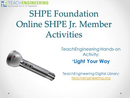 SHPE Foundation Online SHPE Jr. Member Activities TeachEngineering Hands-on Activity: * Light Your Way TeachEngineering Digital Library: teachengineering.org.