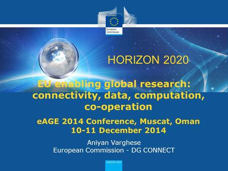 1 HORIZON 2020 EU enabling global research: connectivity, data, computation, co-operation eAGE 2014 Conference, Muscat, Oman 10-11 December 2014 Aniyan.
