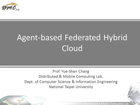 Agent-based Federated Hybrid Cloud Prof. Yue-Shan Chang Distributed & Mobile Computing Lab. Dept. of Computer Science & Information Engineering National.