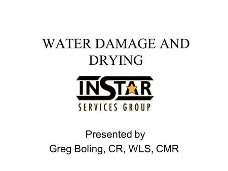 WATER DAMAGE AND DRYING Presented by Greg Boling, CR, WLS, CMR.